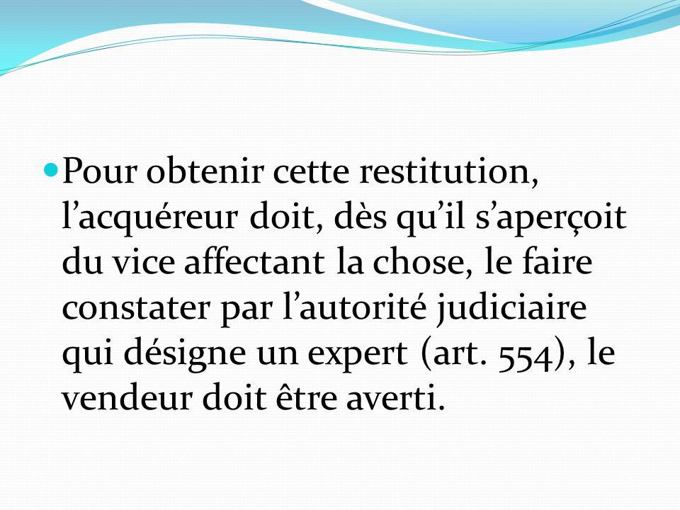 Pour obtenir cette restitution, l'acquéreur doit, dès qu'il s'aperçoit du vice affectant la chose, le faire constater par l'autorité judiciaire qui désigne un expert (art.