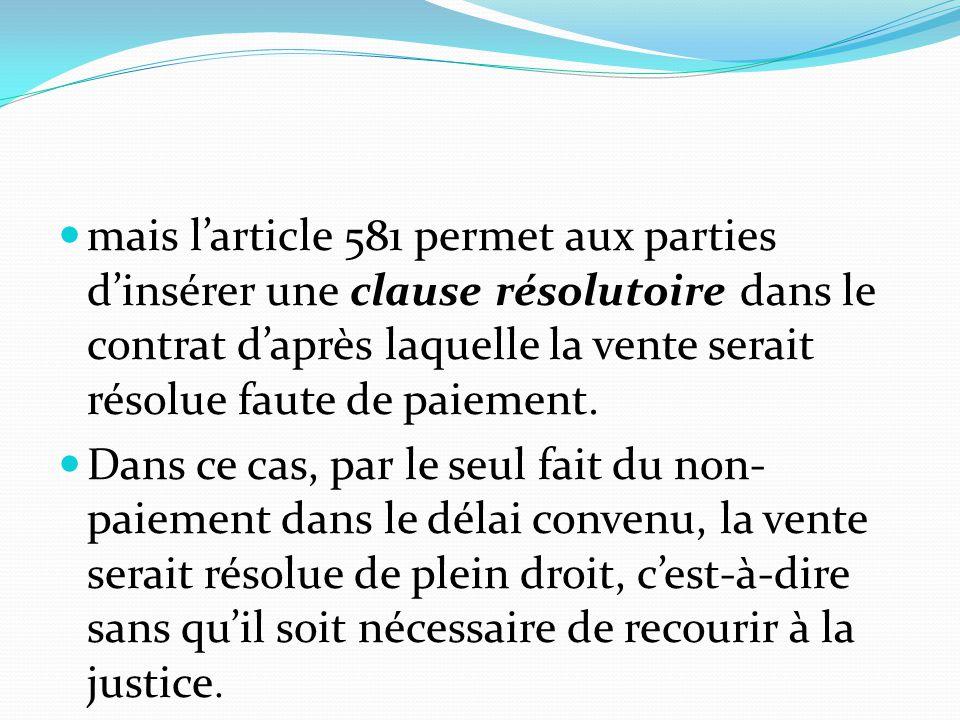mais l'article 581 permet aux parties d'insérer une clause résolutoire dans le contrat d'après laquelle la vente serait résolue faute de paiement.