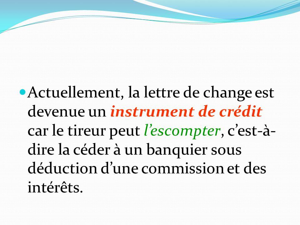 Actuellement, la lettre de change est devenue un instrument de crédit car le tireur peut l'escompter, c'est-à-dire la céder à un banquier sous déduction d'une commission et des intérêts.