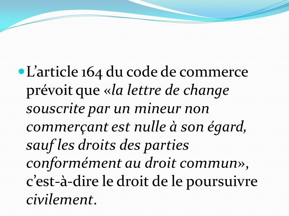L'article 164 du code de commerce prévoit que «la lettre de change souscrite par un mineur non commerçant est nulle à son égard, sauf les droits des parties conformément au droit commun», c'est-à-dire le droit de le poursuivre civilement.