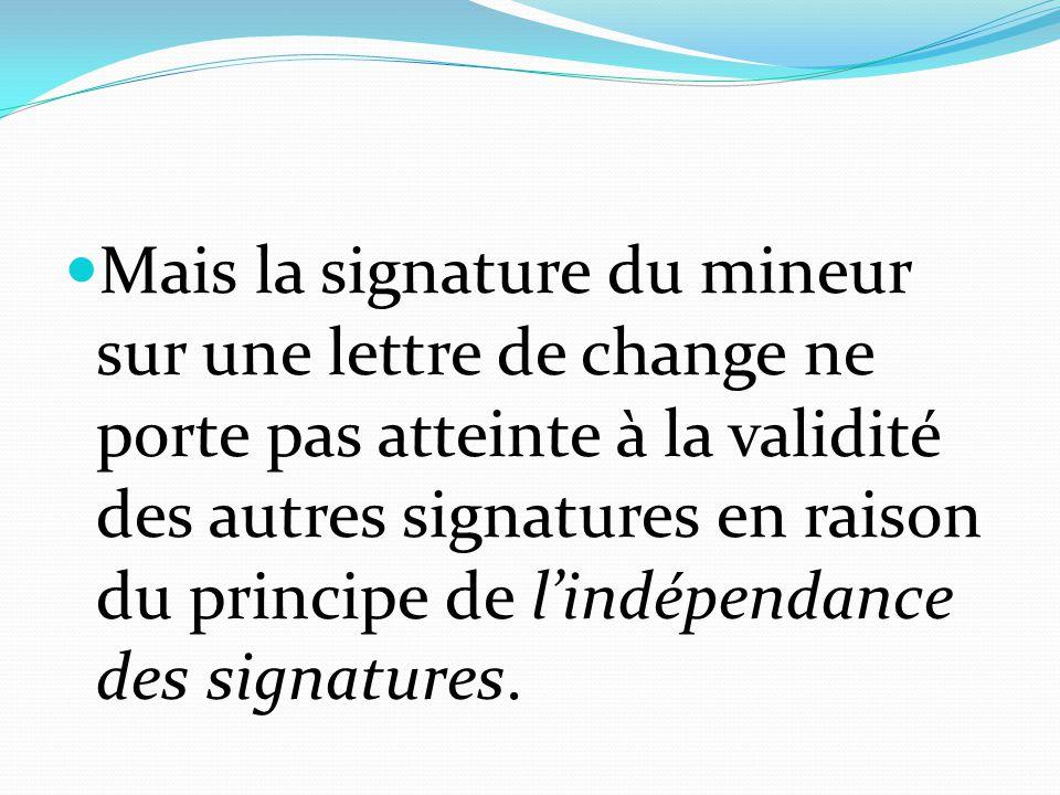 Mais la signature du mineur sur une lettre de change ne porte pas atteinte à la validité des autres signatures en raison du principe de l'indépendance des signatures.