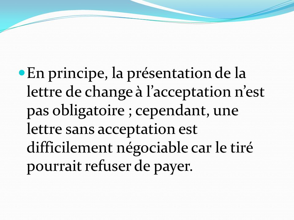 En principe, la présentation de la lettre de change à l'acceptation n'est pas obligatoire ; cependant, une lettre sans acceptation est difficilement négociable car le tiré pourrait refuser de payer.