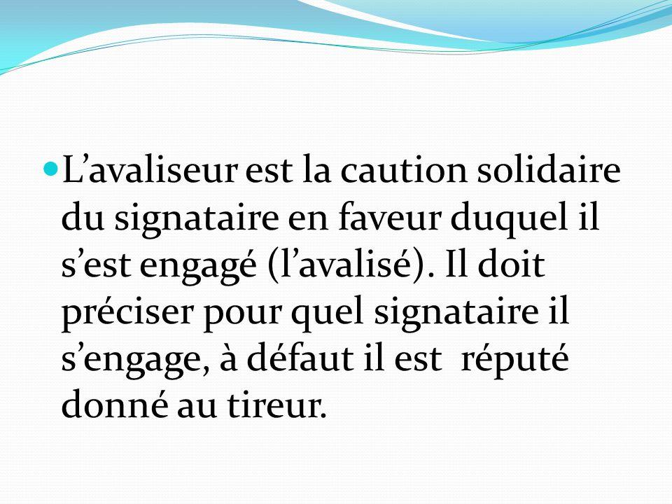 L'avaliseur est la caution solidaire du signataire en faveur duquel il s'est engagé (l'avalisé).