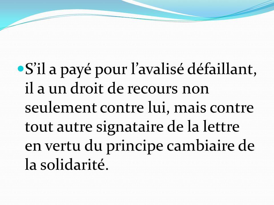 S'il a payé pour l'avalisé défaillant, il a un droit de recours non seulement contre lui, mais contre tout autre signataire de la lettre en vertu du principe cambiaire de la solidarité.