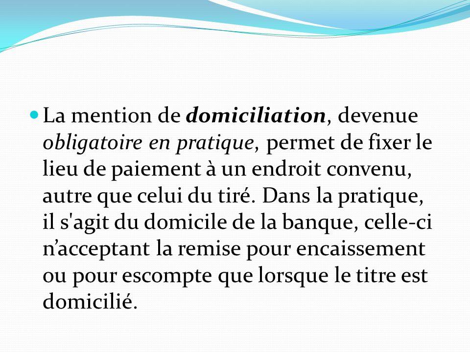 La mention de domiciliation, devenue obligatoire en pratique, permet de fixer le lieu de paiement à un endroit convenu, autre que celui du tiré.