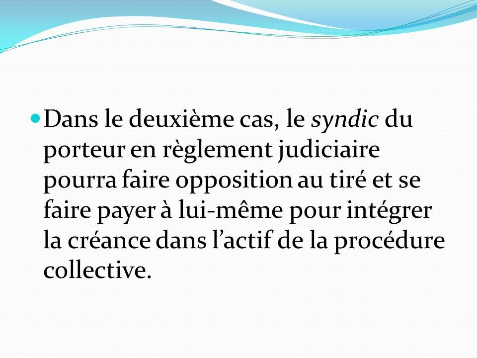 Dans le deuxième cas, le syndic du porteur en règlement judiciaire pourra faire opposition au tiré et se faire payer à lui-même pour intégrer la créance dans l'actif de la procédure collective.