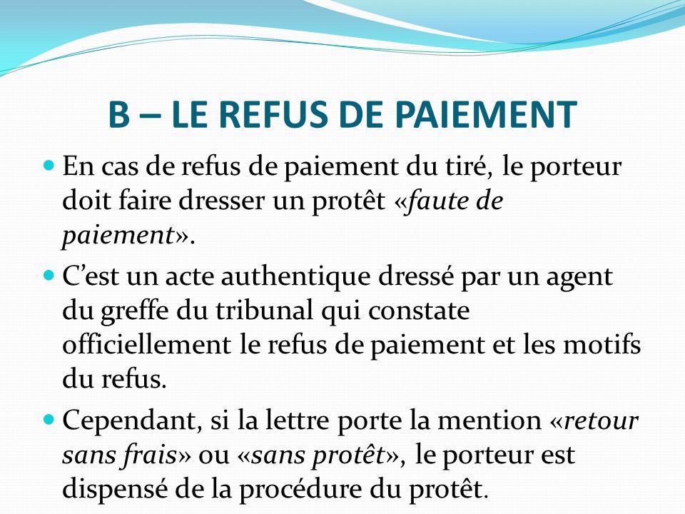 B – LE REFUS DE PAIEMENT En cas de refus de paiement du tiré, le porteur doit faire dresser un protêt «faute de paiement».