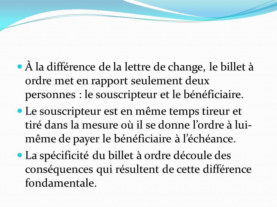 À la différence de la lettre de change, le billet à ordre met en rapport seulement deux personnes : le souscripteur et le bénéficiaire.