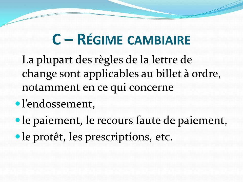 C – Régime cambiaire La plupart des règles de la lettre de change sont applicables au billet à ordre, notamment en ce qui concerne.