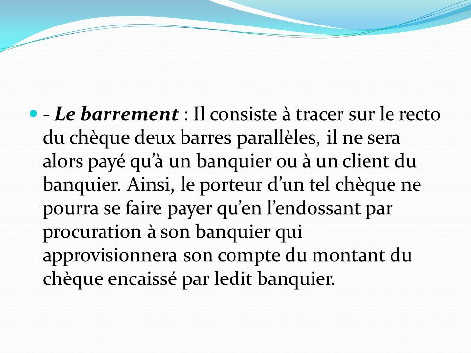 - Le barrement : Il consiste à tracer sur le recto du chèque deux barres parallèles, il ne sera alors payé qu'à un banquier ou à un client du banquier.
