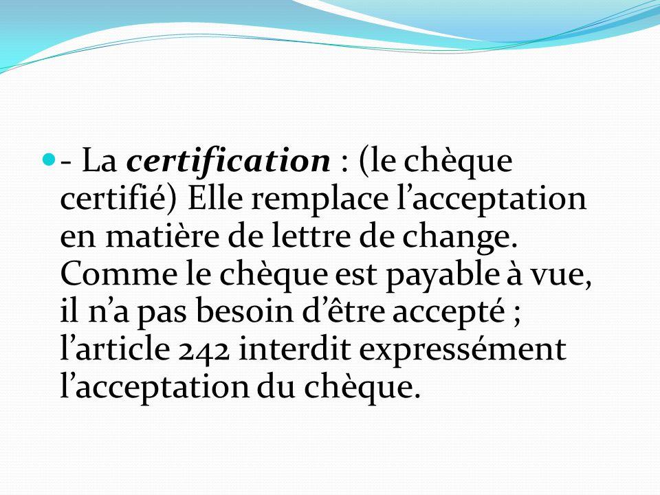 - La certification : (le chèque certifié) Elle remplace l'acceptation en matière de lettre de change.