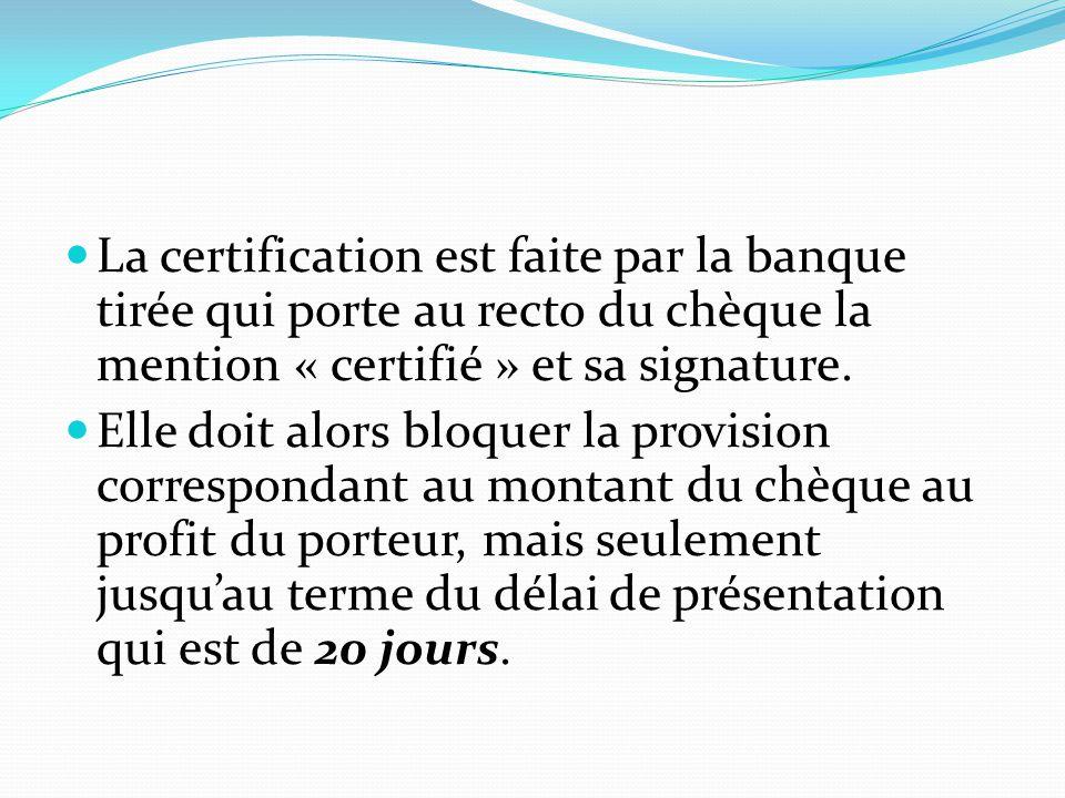 La certification est faite par la banque tirée qui porte au recto du chèque la mention « certifié » et sa signature.