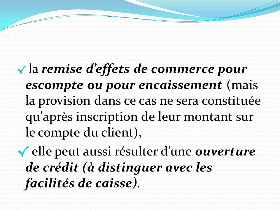 la remise d'effets de commerce pour escompte ou pour encaissement (mais la provision dans ce cas ne sera constituée qu après inscription de leur montant sur le compte du client),