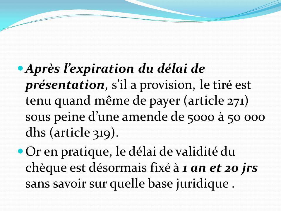 Après l'expiration du délai de présentation, s'il a provision, le tiré est tenu quand même de payer (article 271) sous peine d'une amende de 5000 à 50 000 dhs (article 319).