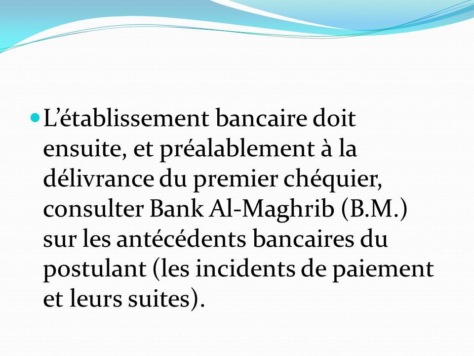 L'établissement bancaire doit ensuite, et préalablement à la délivrance du premier chéquier, consulter Bank Al-Maghrib (B.M.) sur les antécédents bancaires du postulant (les incidents de paiement et leurs suites).