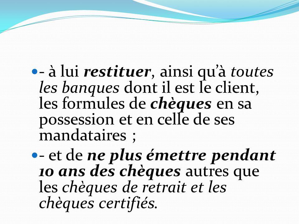 - à lui restituer, ainsi qu'à toutes les banques dont il est le client, les formules de chèques en sa possession et en celle de ses mandataires ;