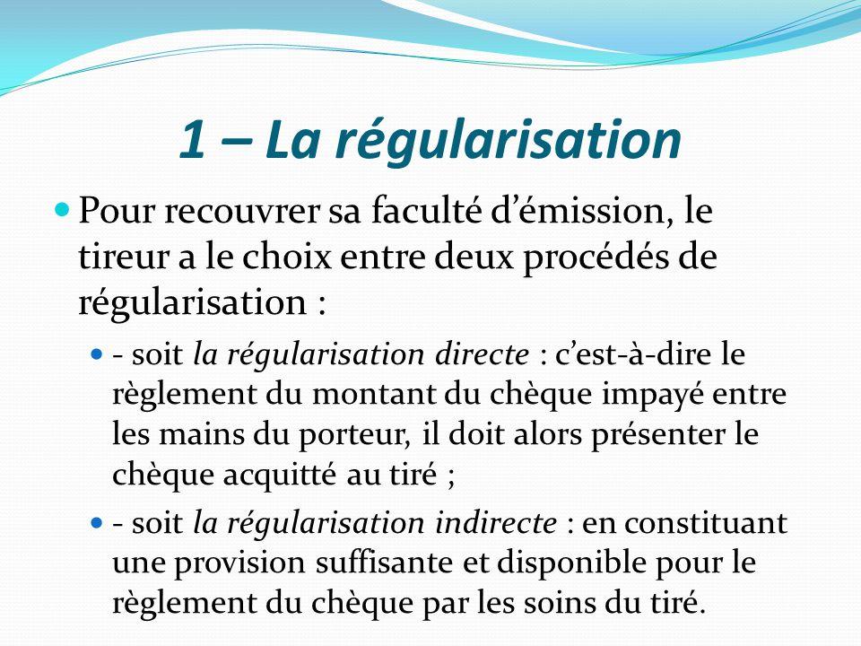 1 – La régularisation Pour recouvrer sa faculté d'émission, le tireur a le choix entre deux procédés de régularisation :