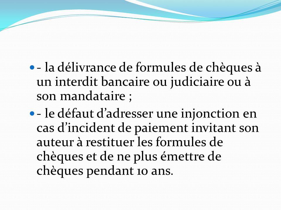 - la délivrance de formules de chèques à un interdit bancaire ou judiciaire ou à son mandataire ;