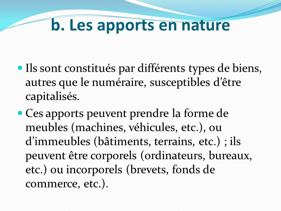 b. Les apports en nature Ils sont constitués par différents types de biens, autres que le numéraire, susceptibles d'être capitalisés.
