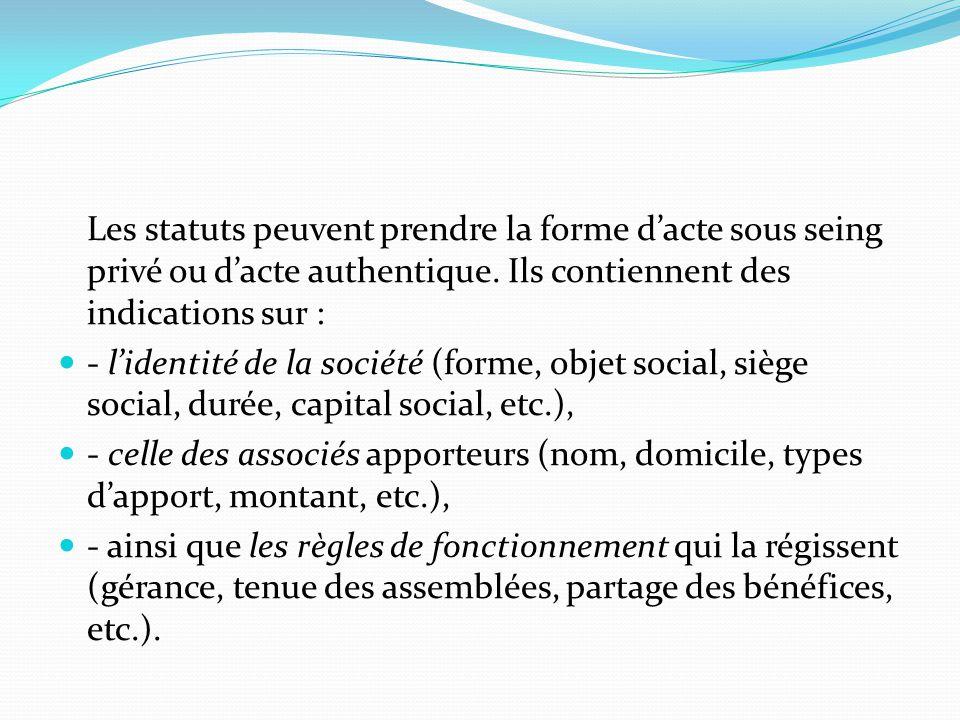 Les statuts peuvent prendre la forme d'acte sous seing privé ou d'acte authentique. Ils contiennent des indications sur :
