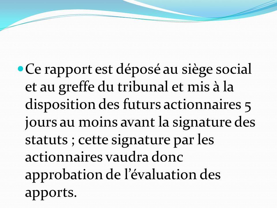Ce rapport est déposé au siège social et au greffe du tribunal et mis à la disposition des futurs actionnaires 5 jours au moins avant la signature des statuts ; cette signature par les actionnaires vaudra donc approbation de l'évaluation des apports.
