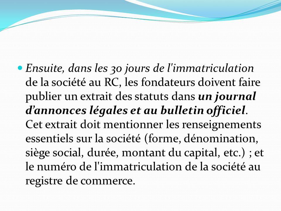 Ensuite, dans les 30 jours de l immatriculation de la société au RC, les fondateurs doivent faire publier un extrait des statuts dans un journal d'annonces légales et au bulletin officiel.