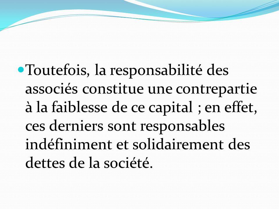 Toutefois, la responsabilité des associés constitue une contrepartie à la faiblesse de ce capital ; en effet, ces derniers sont responsables indéfiniment et solidairement des dettes de la société.