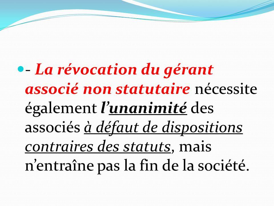 - La révocation du gérant associé non statutaire nécessite également l'unanimité des associés à défaut de dispositions contraires des statuts, mais n'entraîne pas la fin de la société.