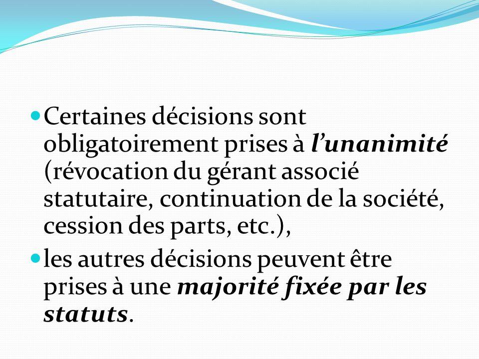 Certaines décisions sont obligatoirement prises à l'unanimité (révocation du gérant associé statutaire, continuation de la société, cession des parts, etc.),