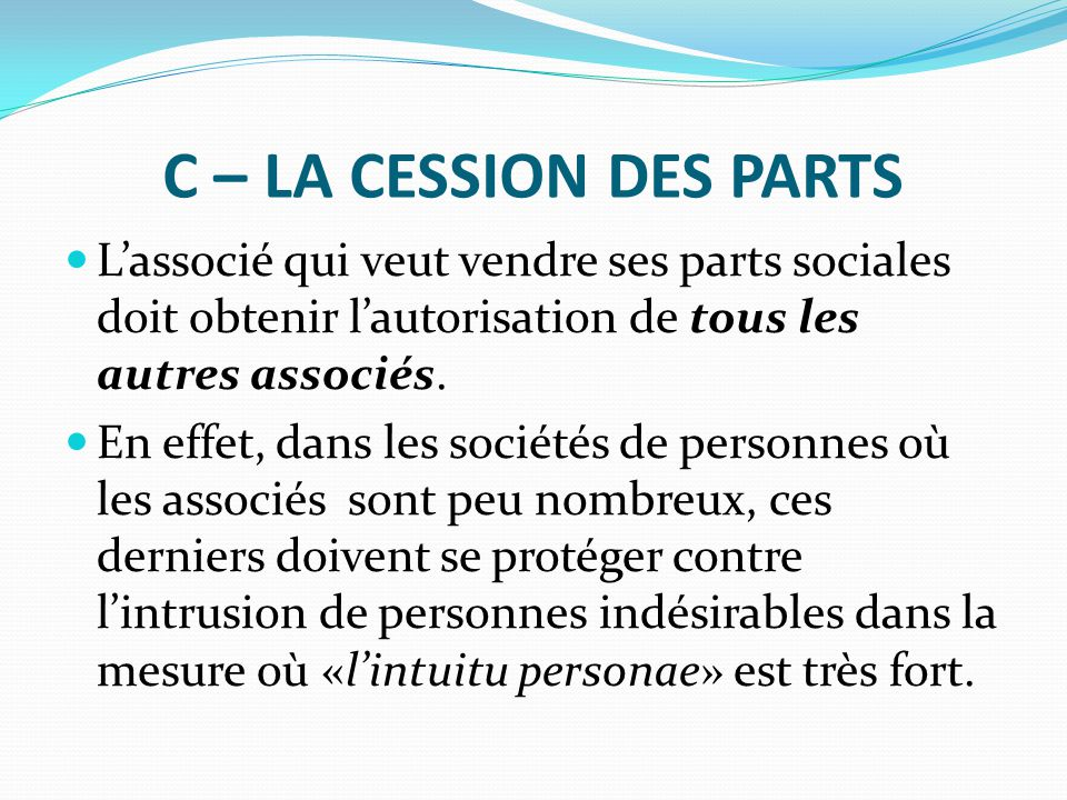 C – LA CESSION DES PARTS L'associé qui veut vendre ses parts sociales doit obtenir l'autorisation de tous les autres associés.