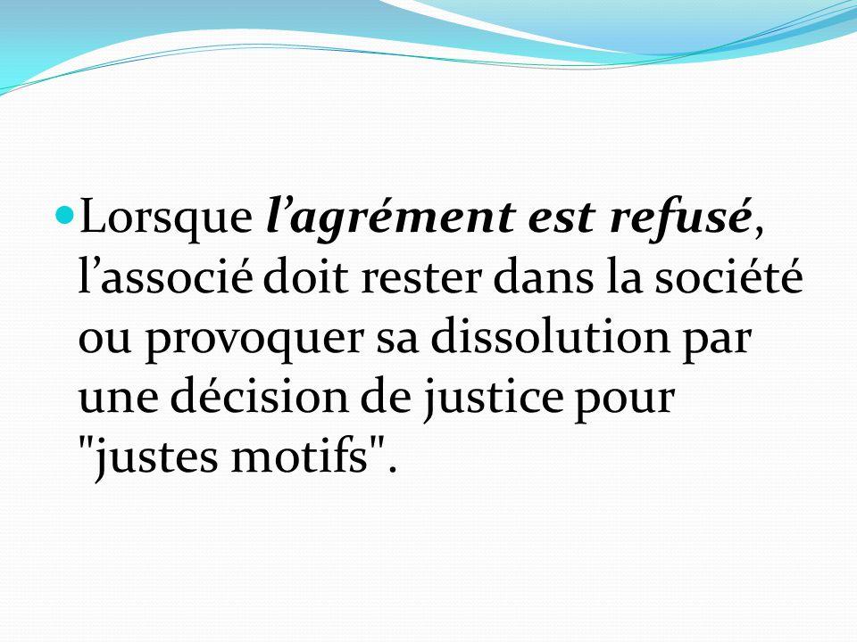 Lorsque l'agrément est refusé, l'associé doit rester dans la société ou provoquer sa dissolution par une décision de justice pour justes motifs .