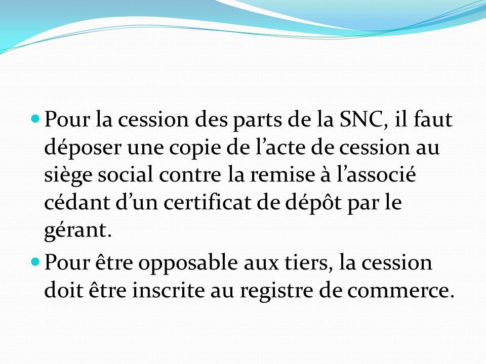 Pour la cession des parts de la SNC, il faut déposer une copie de l'acte de cession au siège social contre la remise à l'associé cédant d'un certificat de dépôt par le gérant.