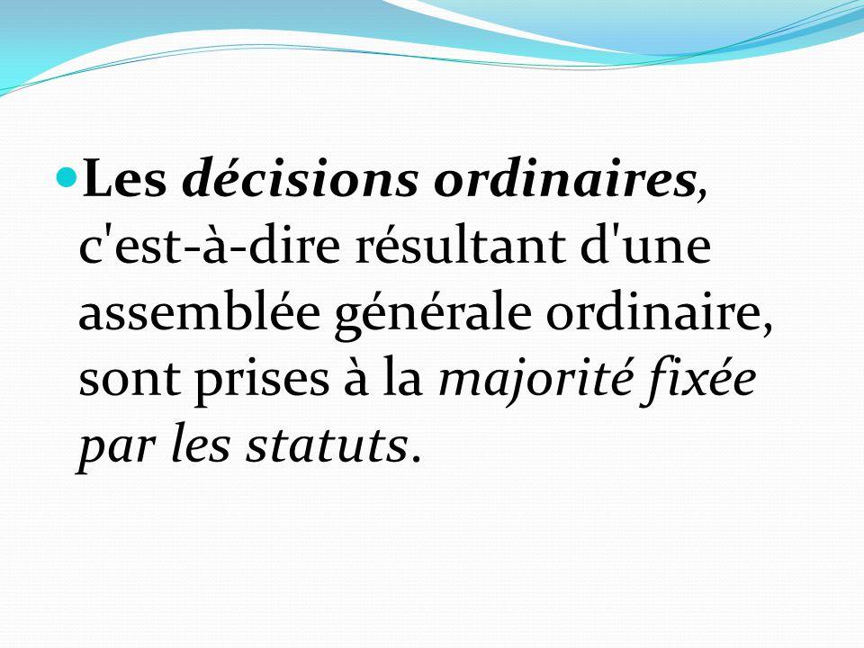 Les décisions ordinaires, c est-à-dire résultant d une assemblée générale ordinaire, sont prises à la majorité fixée par les statuts.