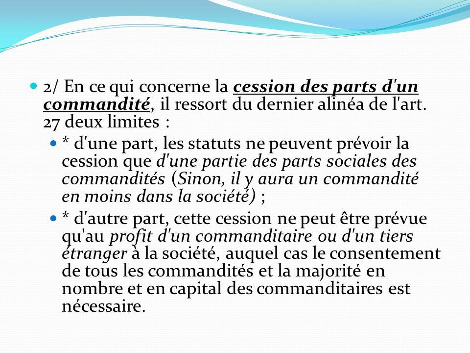 2/ En ce qui concerne la cession des parts d un commandité, il ressort du dernier alinéa de l art. 27 deux limites :