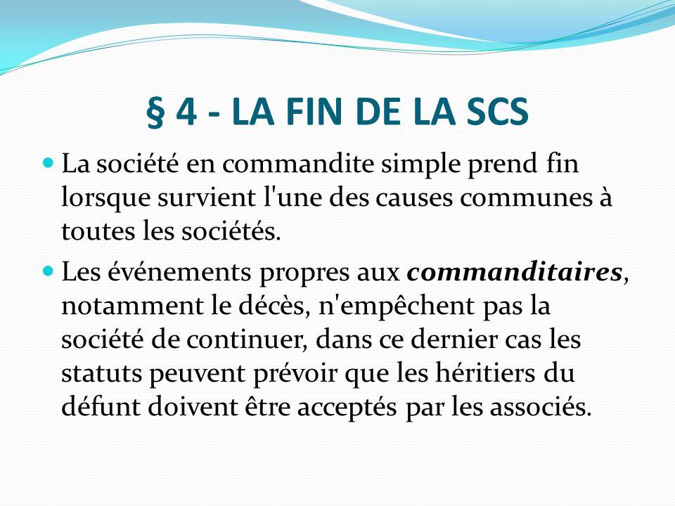 § 4 - LA FIN DE LA SCS La société en commandite simple prend fin lorsque survient l une des causes communes à toutes les sociétés.