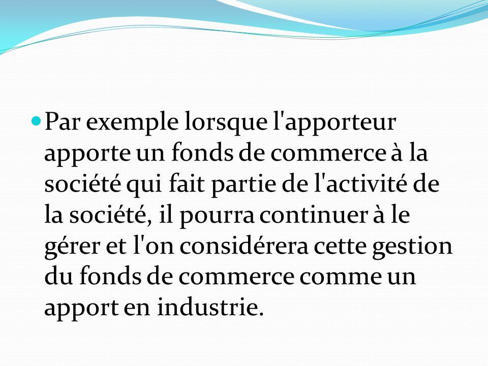Par exemple lorsque l apporteur apporte un fonds de commerce à la société qui fait partie de l activité de la société, il pourra continuer à le gérer et l on considérera cette gestion du fonds de commerce comme un apport en industrie.