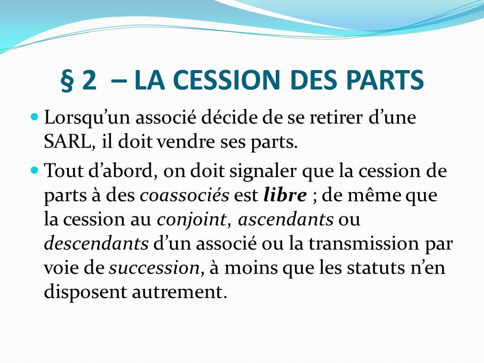 § 2 – LA CESSION DES PARTS Lorsqu'un associé décide de se retirer d'une SARL, il doit vendre ses parts.