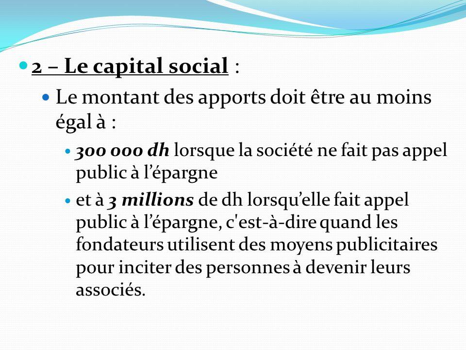 2 – Le capital social : Le montant des apports doit être au moins égal à : 300 000 dh lorsque la société ne fait pas appel public à l'épargne.