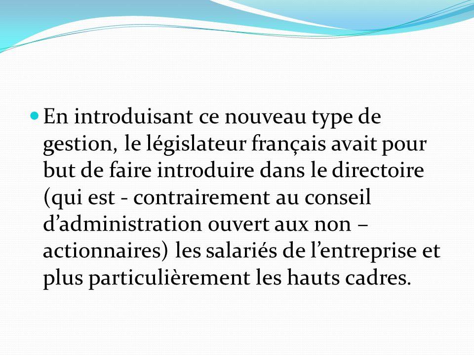 En introduisant ce nouveau type de gestion, le législateur français avait pour but de faire introduire dans le directoire (qui est - contrairement au conseil d'administration ouvert aux non – actionnaires) les salariés de l'entreprise et plus particulièrement les hauts cadres.