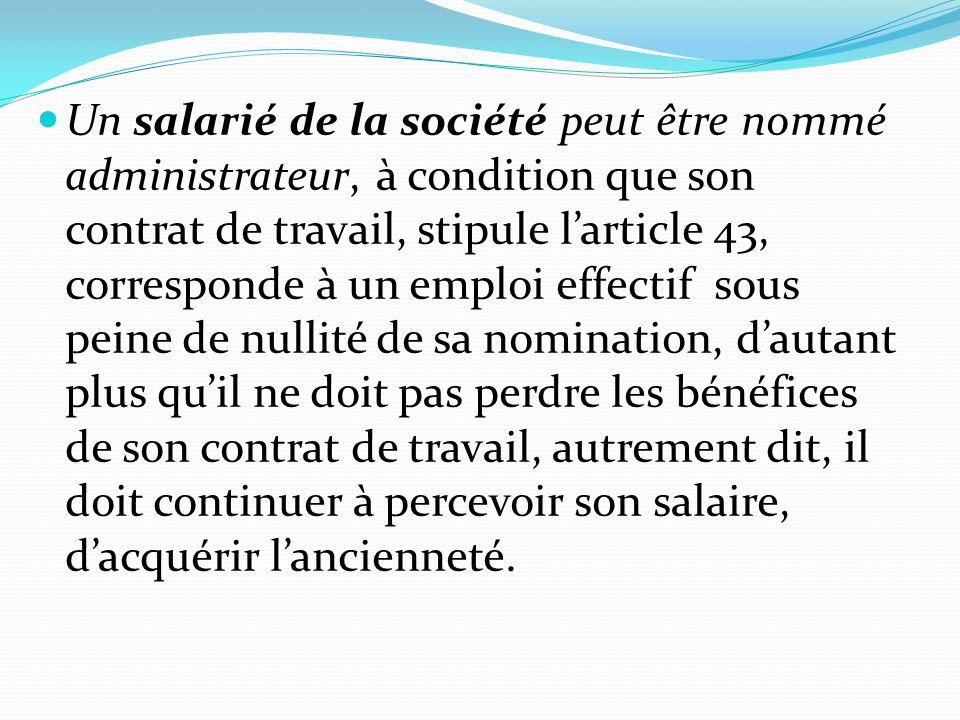 Un salarié de la société peut être nommé administrateur, à condition que son contrat de travail, stipule l'article 43, corresponde à un emploi effectif sous peine de nullité de sa nomination, d'autant plus qu'il ne doit pas perdre les bénéfices de son contrat de travail, autrement dit, il doit continuer à percevoir son salaire, d'acquérir l'ancienneté.