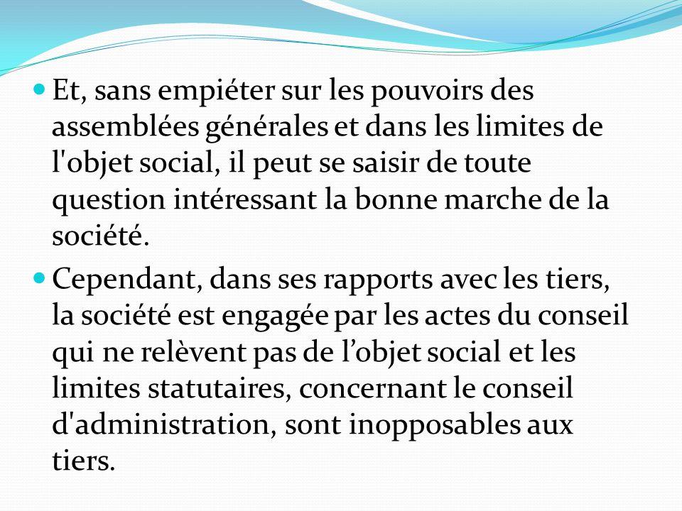 Et, sans empiéter sur les pouvoirs des assemblées générales et dans les limites de l objet social, il peut se saisir de toute question intéressant la bonne marche de la société.