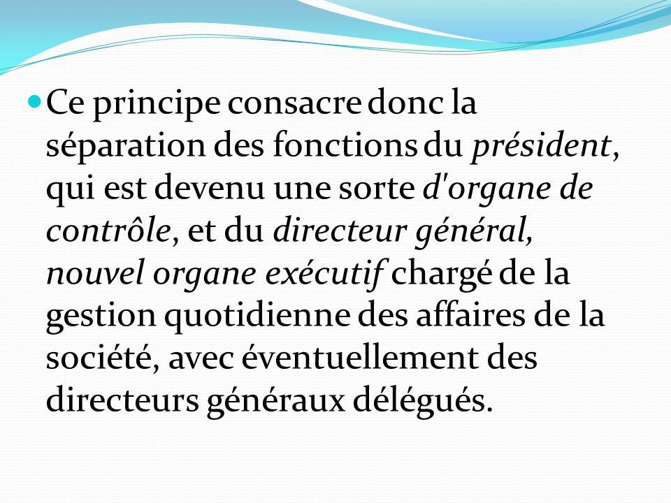 Ce principe consacre donc la séparation des fonctions du président, qui est devenu une sorte d organe de contrôle, et du directeur général, nouvel organe exécutif chargé de la gestion quotidienne des affaires de la société, avec éventuellement des directeurs généraux délégués.