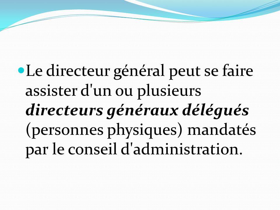 Le directeur général peut se faire assister d un ou plusieurs directeurs généraux délégués (personnes physiques) mandatés par le conseil d administration.