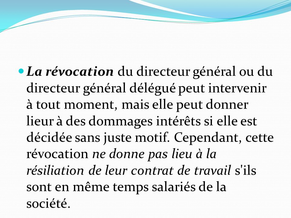 La révocation du directeur général ou du directeur général délégué peut intervenir à tout moment, mais elle peut donner lieur à des dommages intérêts si elle est décidée sans juste motif.