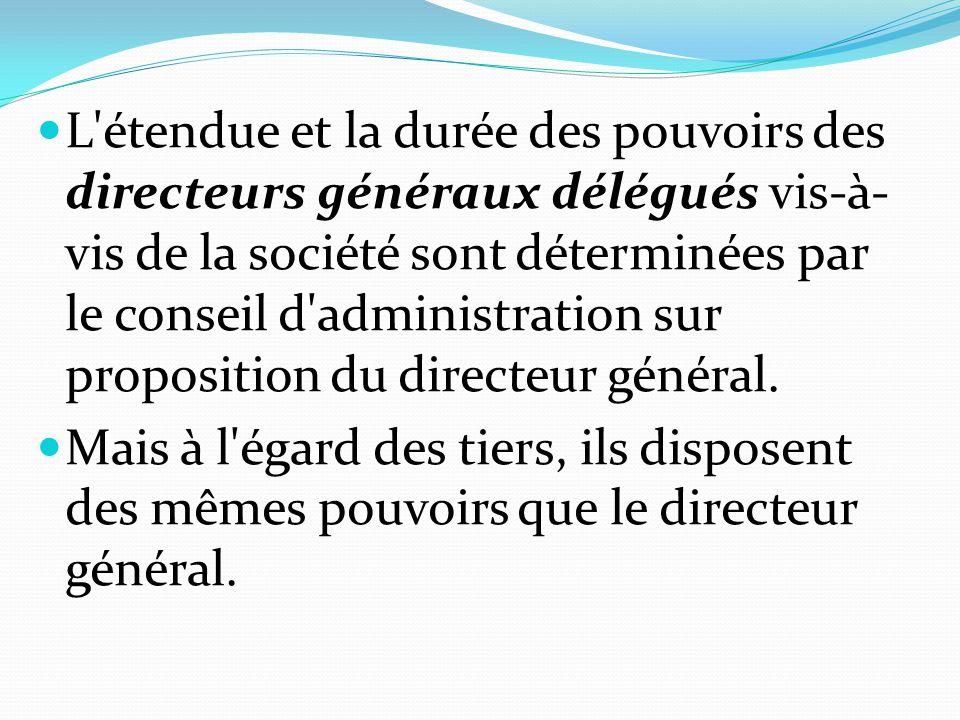 L étendue et la durée des pouvoirs des directeurs généraux délégués vis-à-vis de la société sont déterminées par le conseil d administration sur proposition du directeur général.