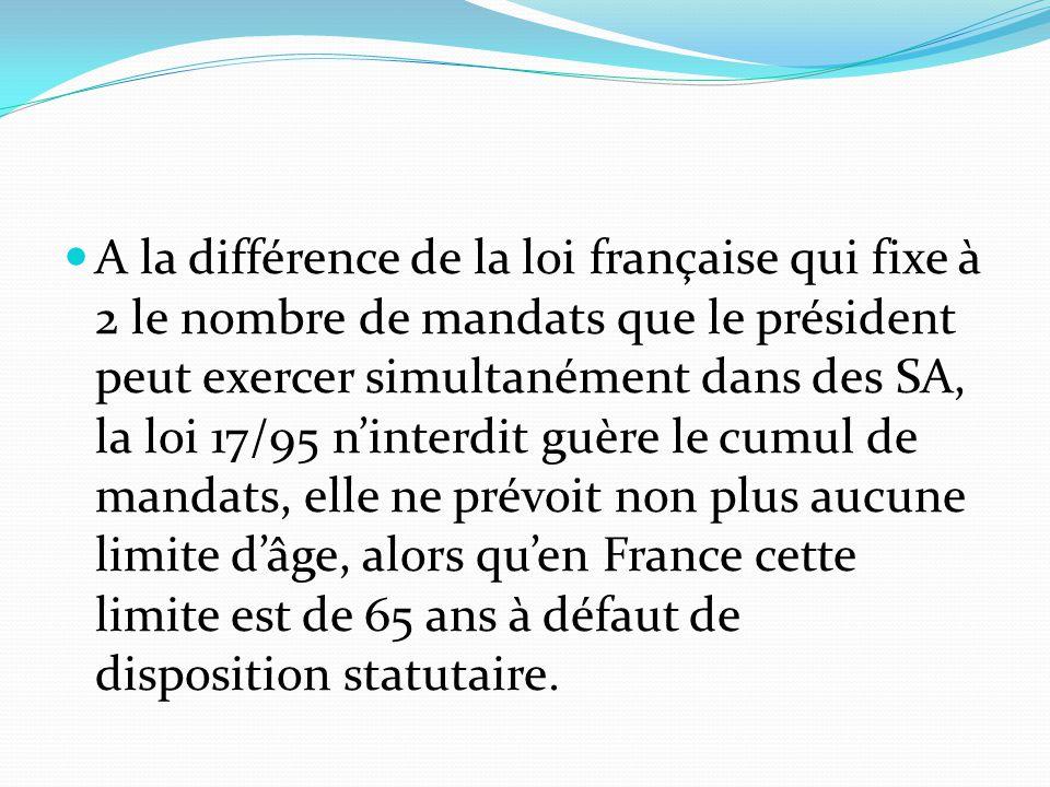 A la différence de la loi française qui fixe à 2 le nombre de mandats que le président peut exercer simultanément dans des SA, la loi 17/95 n'interdit guère le cumul de mandats, elle ne prévoit non plus aucune limite d'âge, alors qu'en France cette limite est de 65 ans à défaut de disposition statutaire.