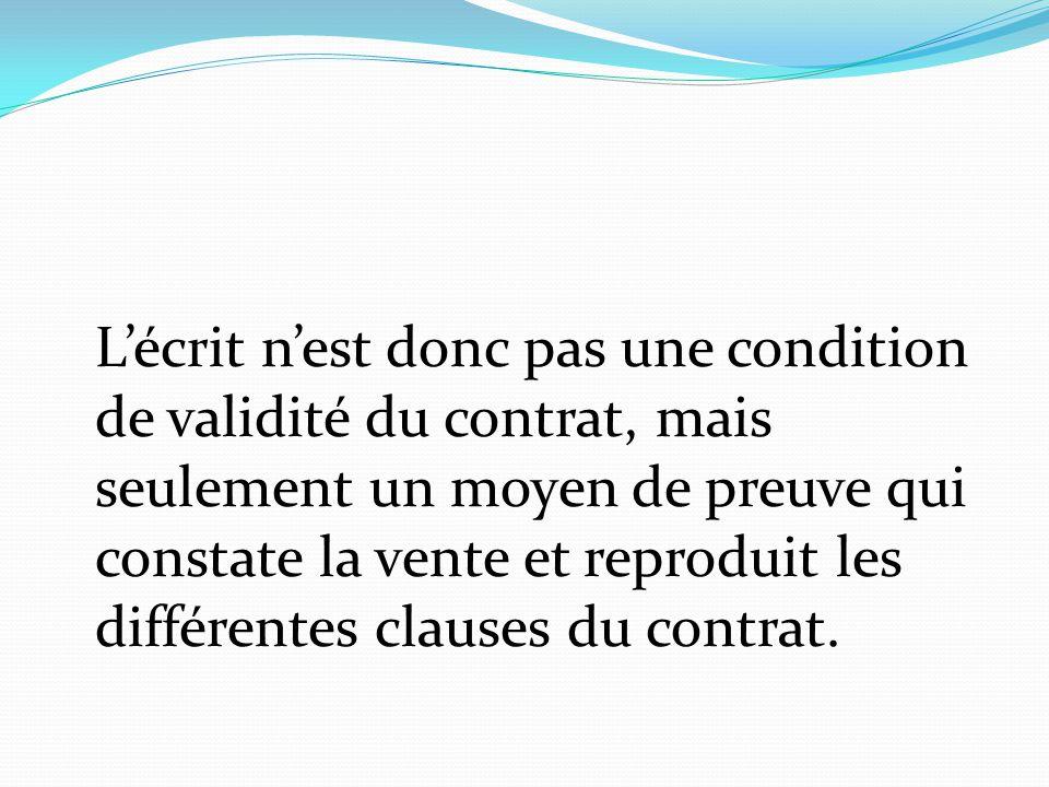 L'écrit n'est donc pas une condition de validité du contrat, mais seulement un moyen de preuve qui constate la vente et reproduit les différentes clauses du contrat.