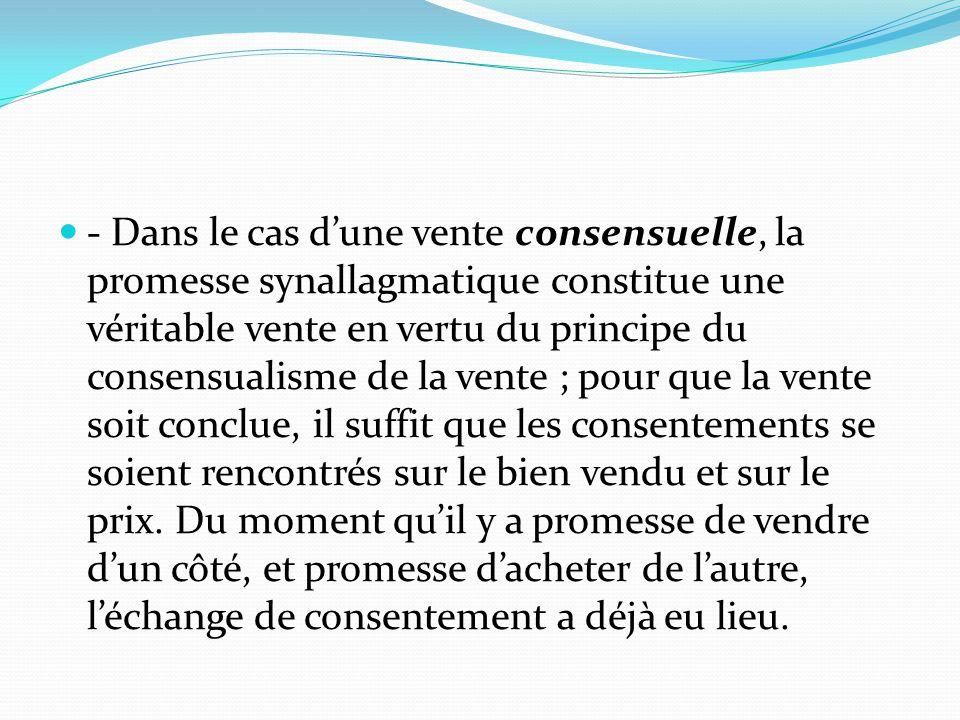 - Dans le cas d'une vente consensuelle, la promesse synallagmatique constitue une véritable vente en vertu du principe du consensualisme de la vente ; pour que la vente soit conclue, il suffit que les consentements se soient rencontrés sur le bien vendu et sur le prix.
