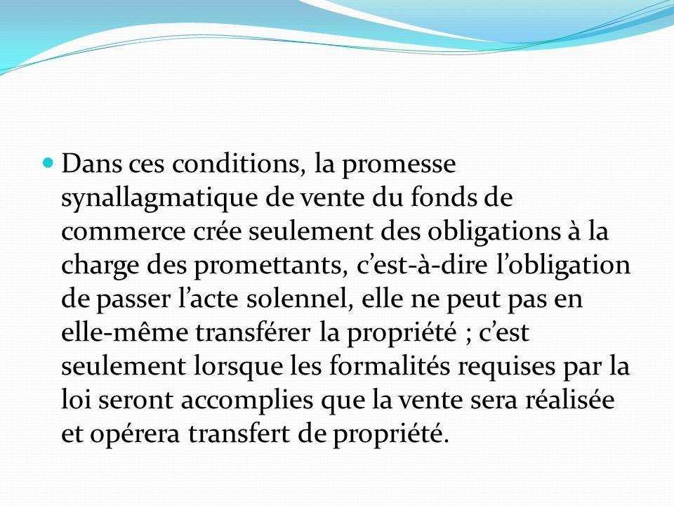 Dans ces conditions, la promesse synallagmatique de vente du fonds de commerce crée seulement des obligations à la charge des promettants, c'est-à-dire l'obligation de passer l'acte solennel, elle ne peut pas en elle-même transférer la propriété ; c'est seulement lorsque les formalités requises par la loi seront accomplies que la vente sera réalisée et opérera transfert de propriété.