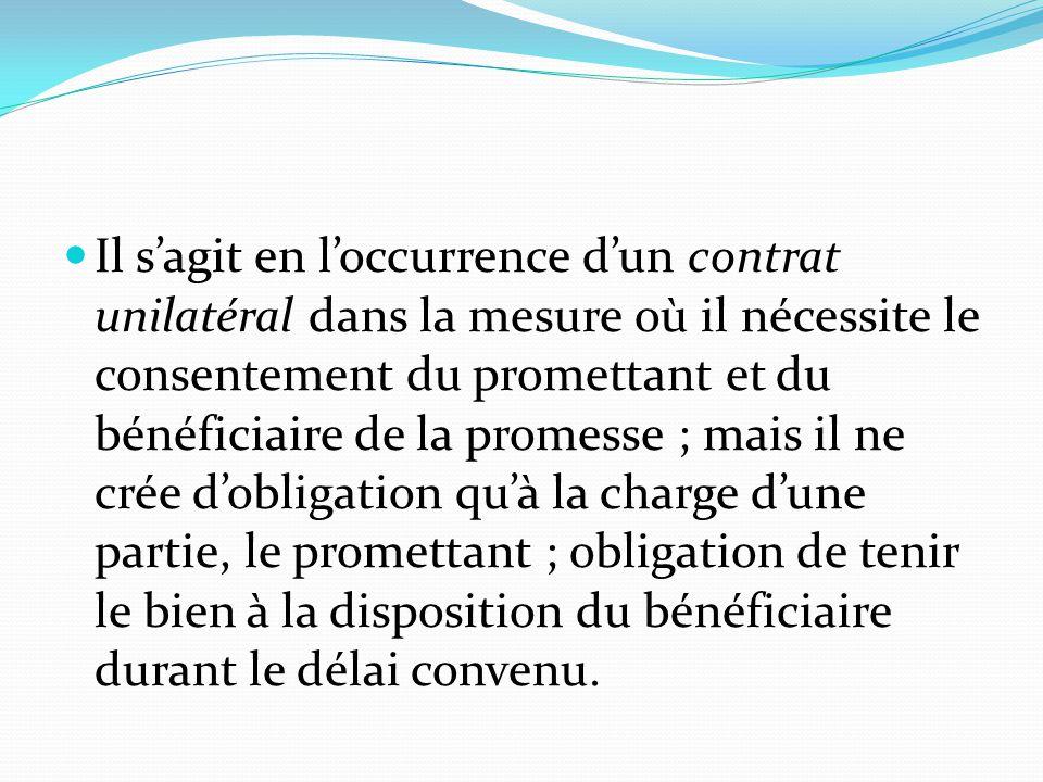 Il s'agit en l'occurrence d'un contrat unilatéral dans la mesure où il nécessite le consentement du promettant et du bénéficiaire de la promesse ; mais il ne crée d'obligation qu'à la charge d'une partie, le promettant ; obligation de tenir le bien à la disposition du bénéficiaire durant le délai convenu.